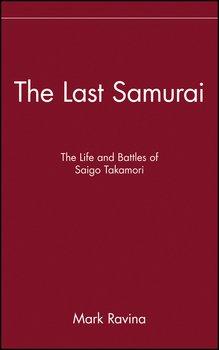 The Last Samurai. The Life and Battles of Saigo Takamori