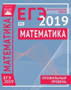 Математика. Подготовка к ЕГЭ в 2019 году. Профильный уровень. Диагностические работы