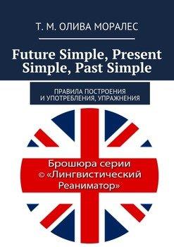 Future Simple, Present Simple, Past Simple. Правила построения иупотребления, упражнения