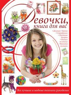 Девочки, книга для вас. Все лучшие и модные техники рукоделия