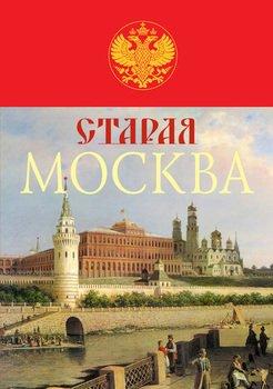 Старая Москва. История былой жизни первопрестольной столицы