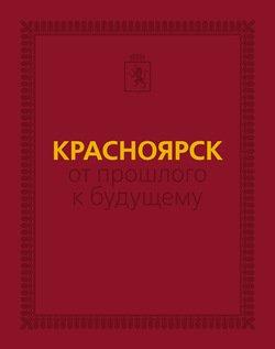 Красноярск: от прошлого к будущему. Очерки истории города