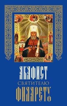 Акафист святителю Филарету, митрополиту Московскому и Коломенскому, чудотворцу