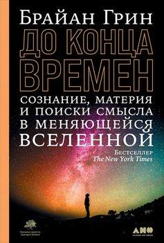 До конца времен. Сознание, материя и поиск смысла в меняющейся Вселенной